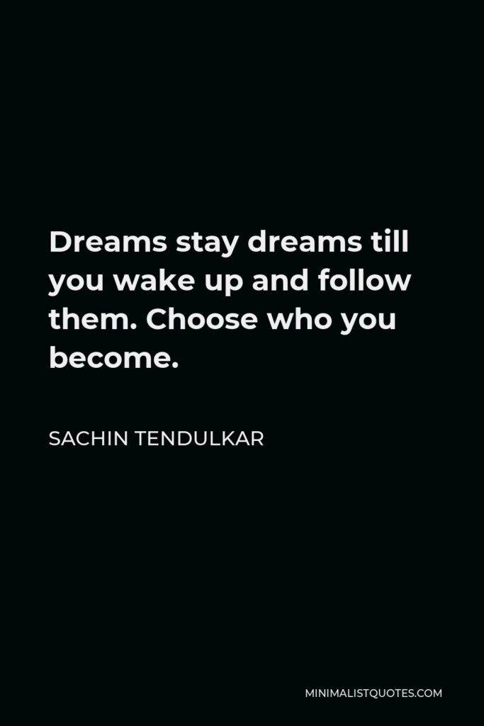 Sachin Tendulkar Quote - Dreams stay dreams till you wake up and follow them. Choose who you become.