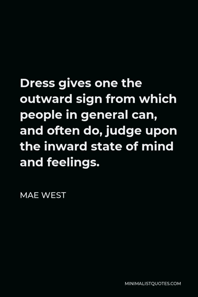Mae West Quote - Dress gives one the outward sign from which people in general can, and often do, judge upon the inward state of mind and feelings.