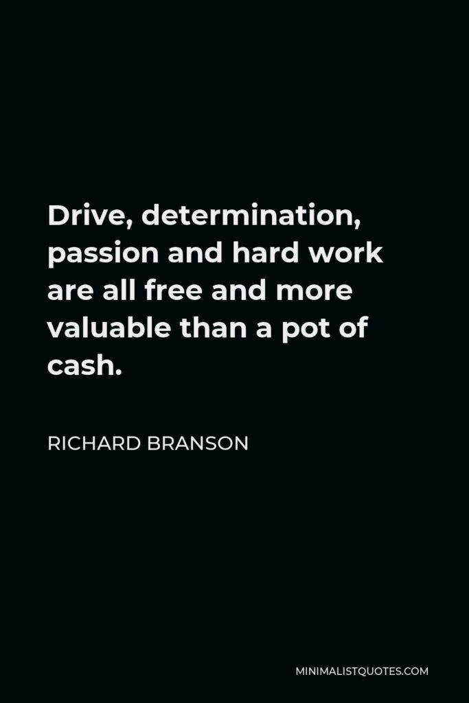 Richard Branson Quote - Drive, determination, passion and hard work are all free and more valuable than a pot of cash.