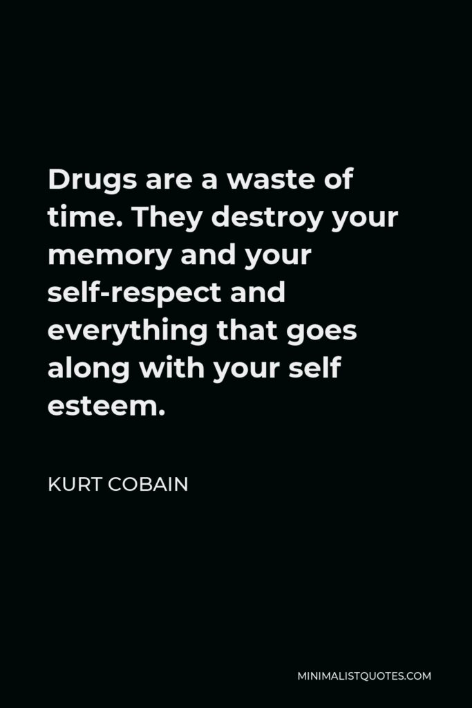 Kurt Cobain Quote - Drugs are a waste of time. They destroy your memory and your self-respect and everything that goes along with your self esteem.