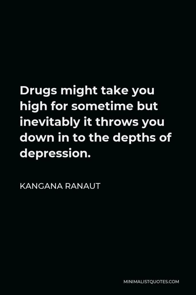 Kangana Ranaut Quote - Drugs might take you high for sometime but inevitably it throws you down in to the depths of depression.
