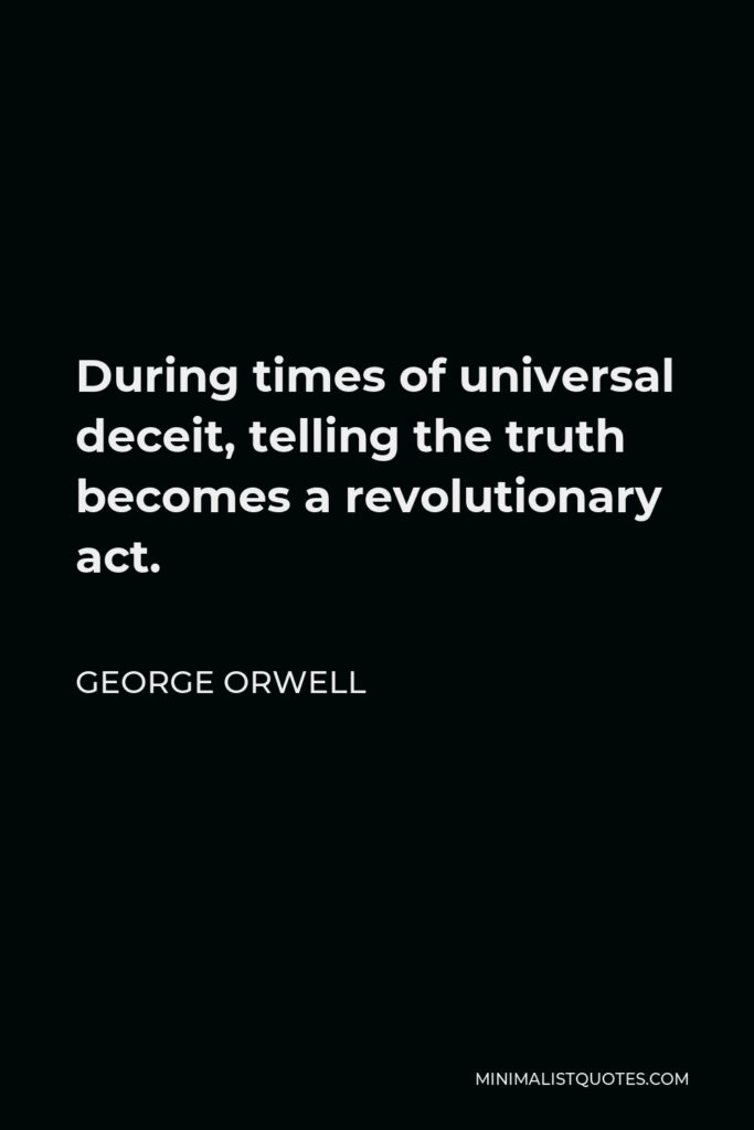 George Orwell Quote - During times of universal deceit, telling the truth becomes a revolutionary act.