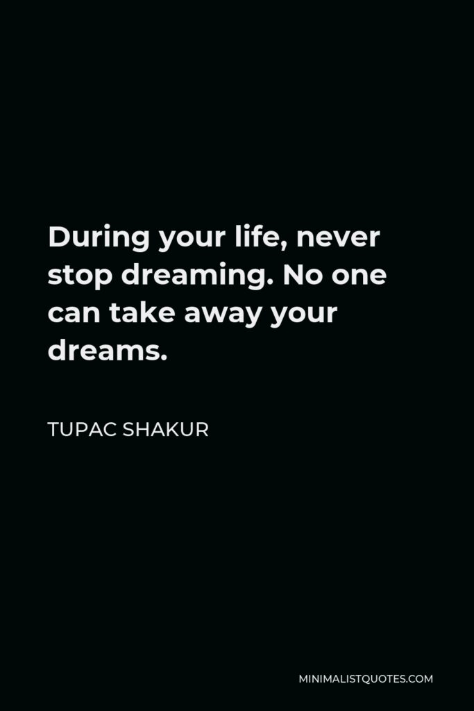 Tupac Shakur Quote - During your life, never stop dreaming. No one can take away your dreams.