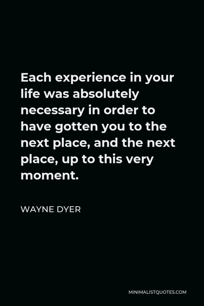 Wayne Dyer Quote - Each experience in your life was absolutely necessary in order to have gotten you to the next place, and the next place, up to this very moment.
