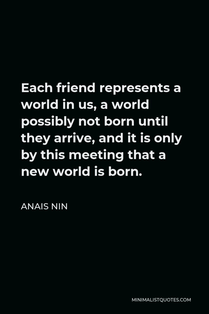 Anais Nin Quote - Each friend represents a world in us, a world possibly not born until they arrive, and it is only by this meeting that a new world is born.