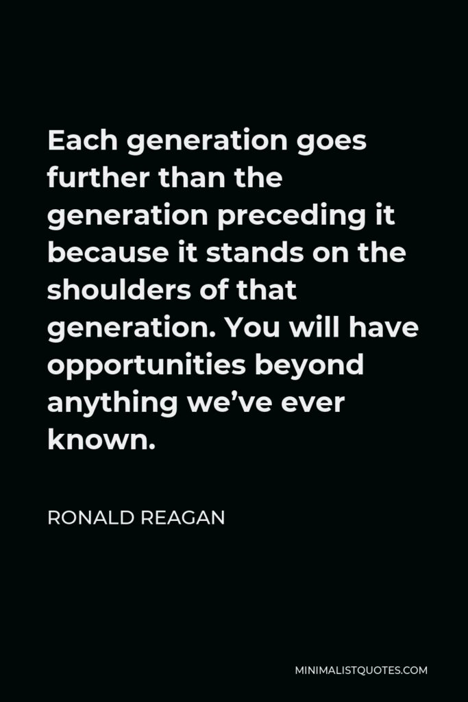 Ronald Reagan Quote - Each generation goes further than the generation preceding it because it stands on the shoulders of that generation. You will have opportunities beyond anything we've ever known.