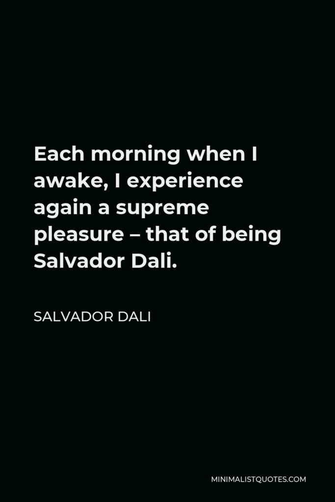 Salvador Dali Quote - Each morning when I awake, I experience again a supreme pleasure – that of being Salvador Dali.