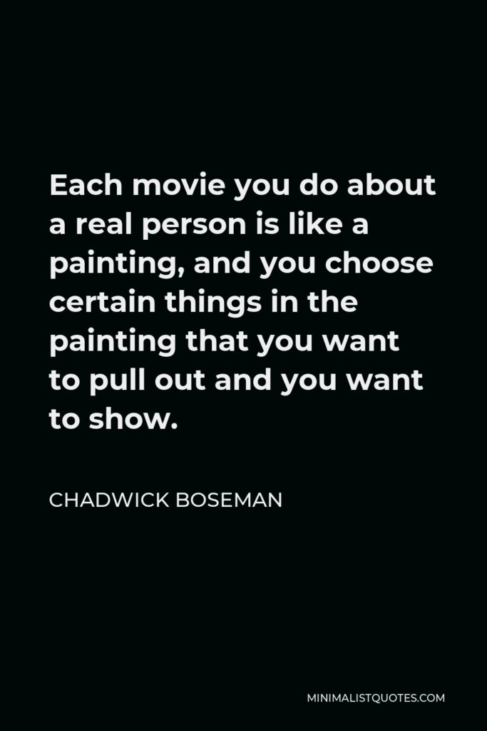 Chadwick Boseman Quote - Each movie you do about a real person is like a painting, and you choose certain things in the painting that you want to pull out and you want to show.