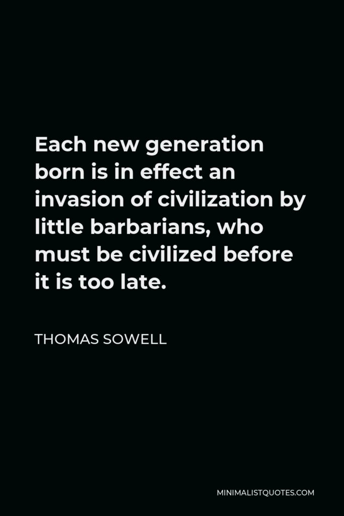 Thomas Sowell Quote - Each new generation born is in effect an invasion of civilization by little barbarians, who must be civilized before it is too late.