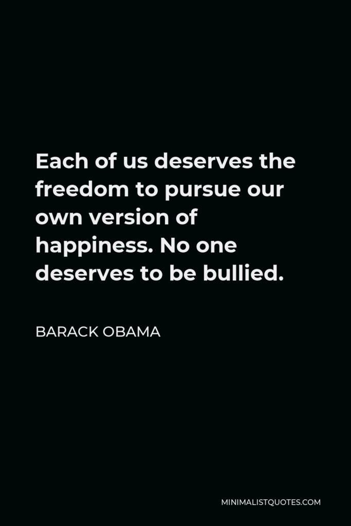 Barack Obama Quote - Each of us deserves the freedom to pursue our own version of happiness. No one deserves to be bullied.