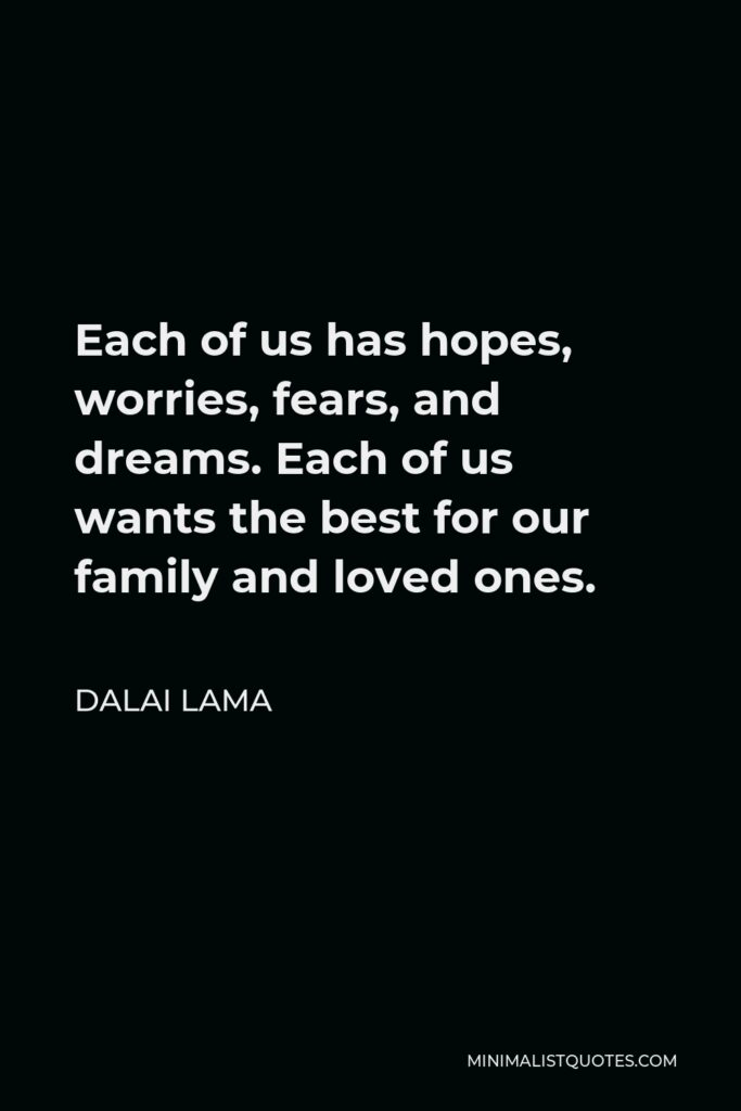 Dalai Lama Quote - Each of us has hopes, worries, fears, and dreams. Each of us wants the best for our family and loved ones.