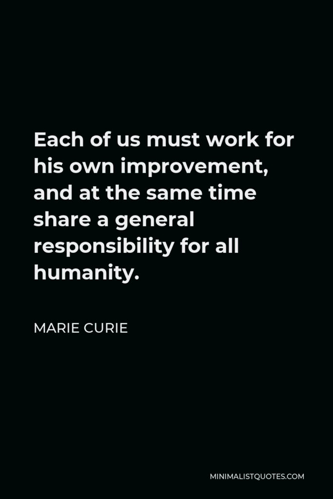 Marie Curie Quote - Each of us must work for his own improvement, and at the same time share a general responsibility for all humanity.