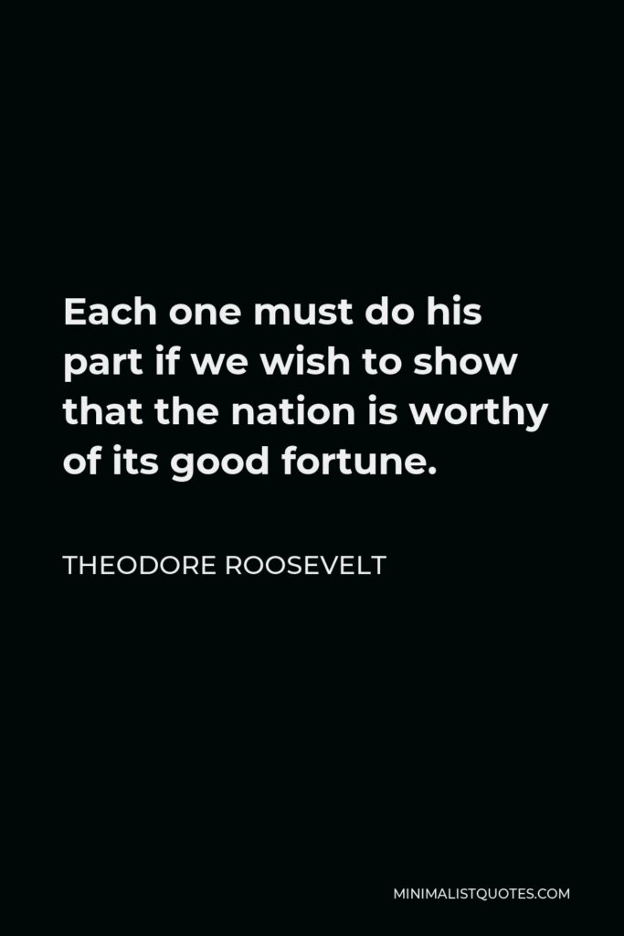 Theodore Roosevelt Quote - Each one must do his part if we wish to show that the nation is worthy of its good fortune.