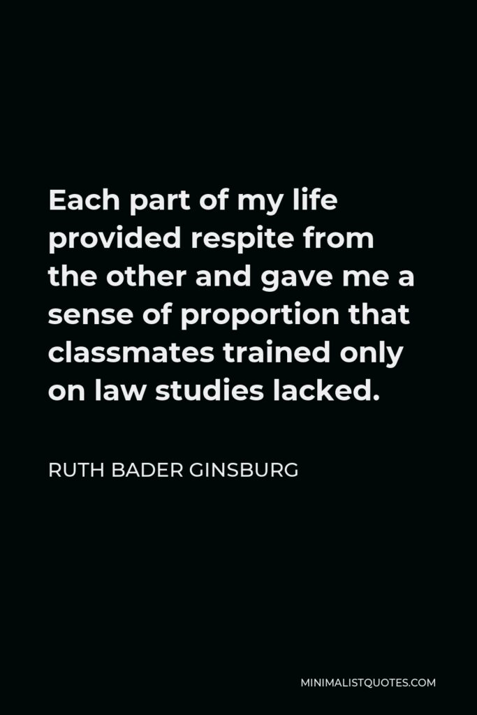 Ruth Bader Ginsburg Quote - Each part of my life provided respite from the other and gave me a sense of proportion that classmates trained only on law studies lacked.