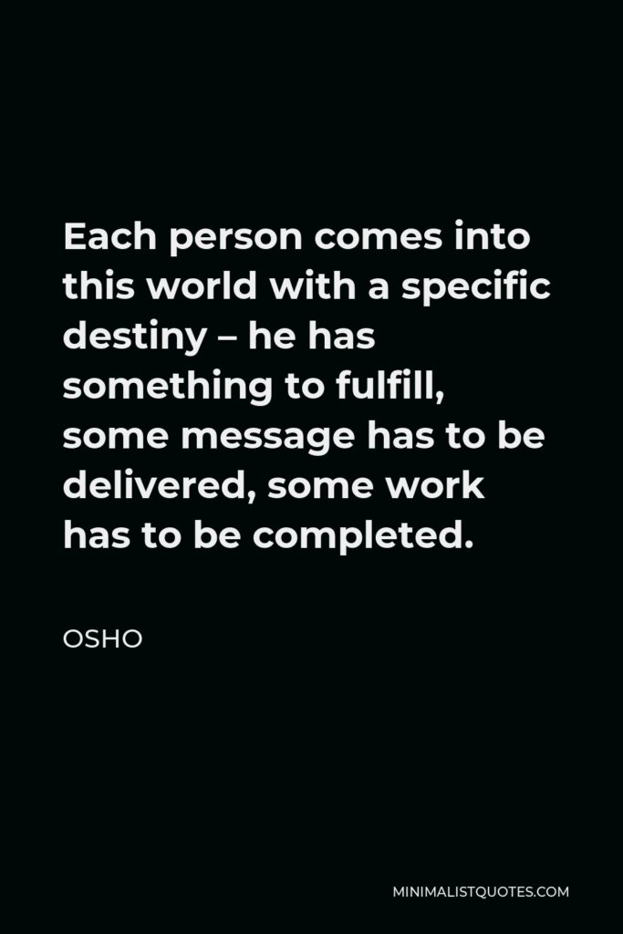 Osho Quote - Each person comes into this world with a specific destiny – he has something to fulfill, some message has to be delivered, some work has to be completed.