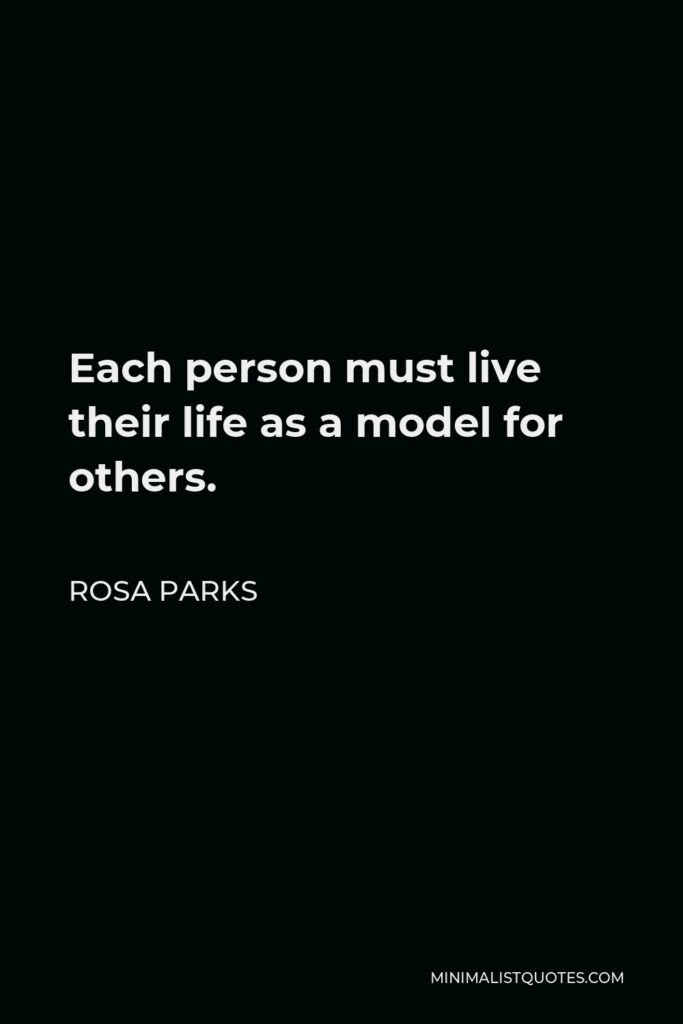 Rosa Parks Quote - Each person must live their life as a model for others.