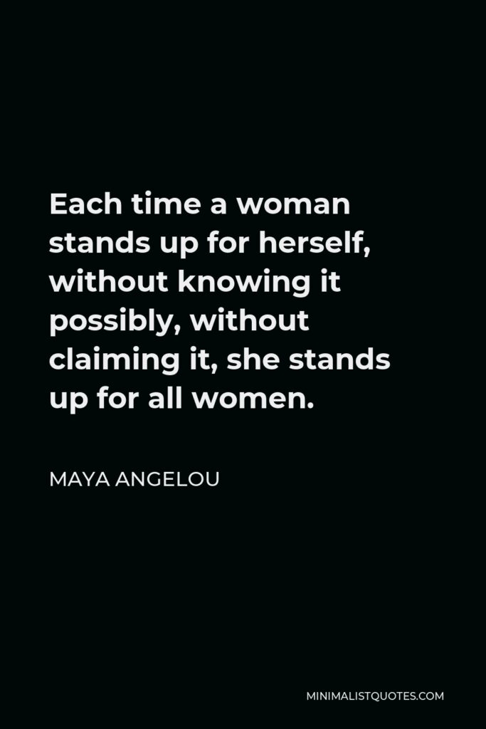 Maya Angelou Quote - Each time a woman stands up for herself, without knowing it possibly, without claiming it, she stands up for all women.