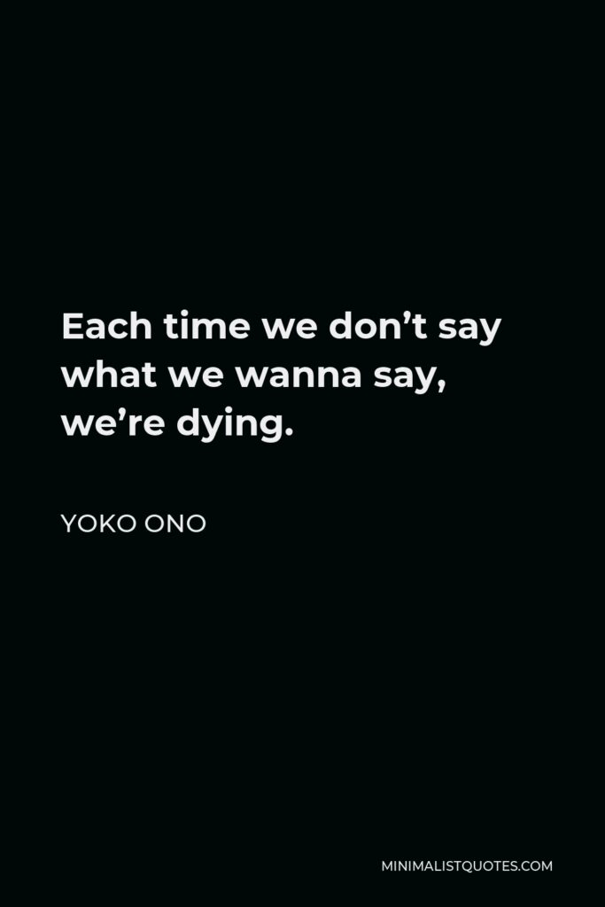Yoko Ono Quote - Each time we don't say what we wanna say, we're dying.