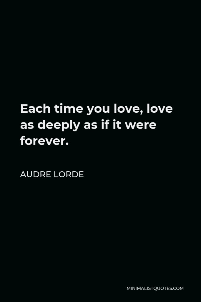 Audre Lorde Quote - Each time you love, love as deeply as if it were forever.