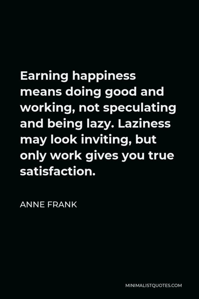 Anne Frank Quote - Earning happiness means doing good and working, not speculating and being lazy. Laziness may look inviting, but only work gives you true satisfaction.