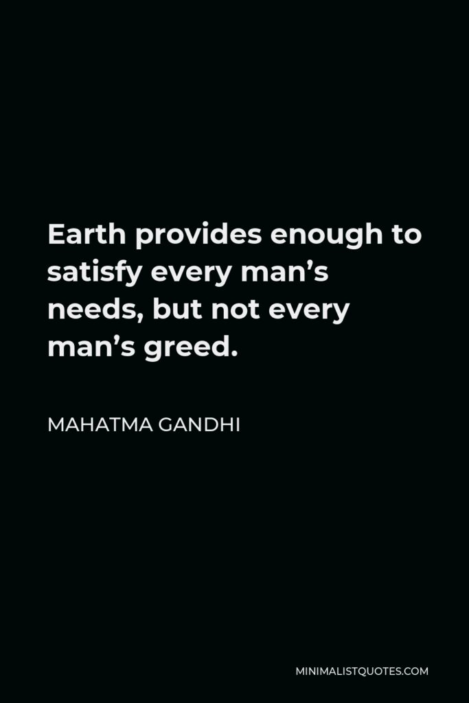 Mahatma Gandhi Quote - Earth provides enough to satisfy every man's needs, but not every man's greed.