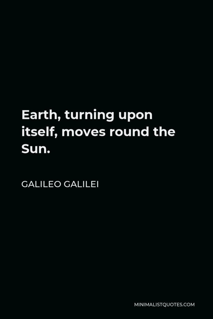 Galileo Galilei Quote - Earth, turning upon itself, moves round the Sun.