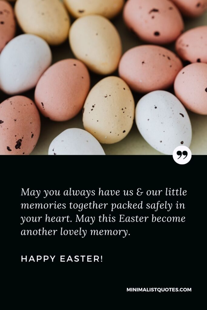 Easter Wish, Quote & Message With Image: May you always have us & our little memories together packed safely in your heart. May this Easter become another lovely memory. Happy Easter!