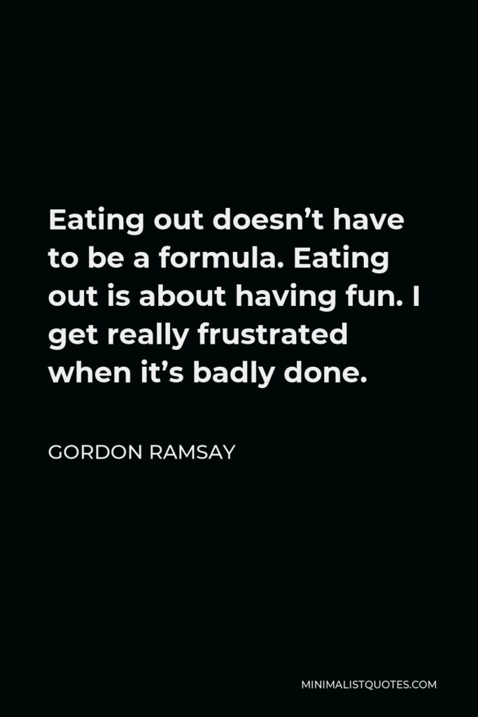 Gordon Ramsay Quote - Eating out doesn't have to be a formula. Eating out is about having fun. I get really frustrated when it's badly done.