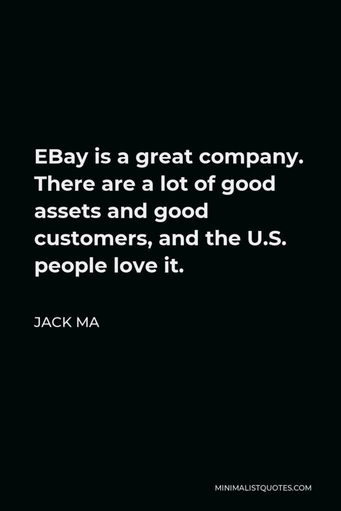 Jack Ma Quote - EBay is a great company. There are a lot of good assets and good customers, and the U.S. people love it.