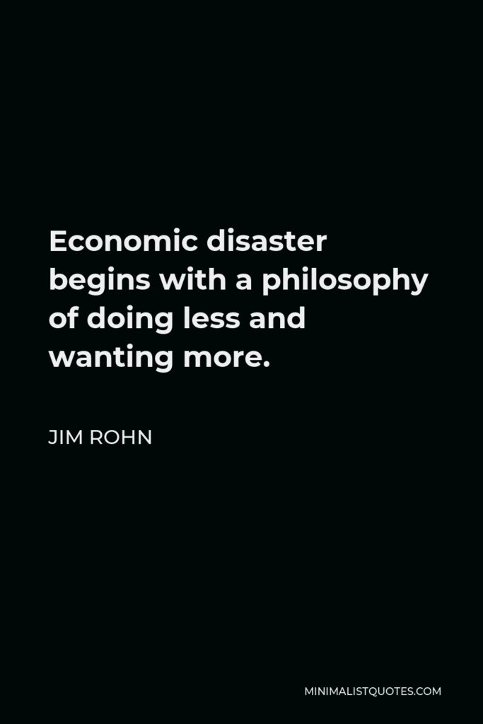 Jim Rohn Quote - Economic disaster begins with a philosophy of doing less and wanting more.