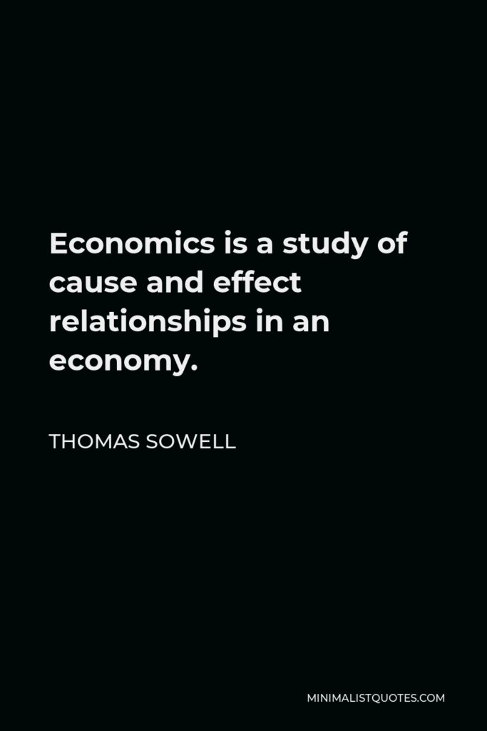 Thomas Sowell Quote - Economics is a study of cause and effect relationships in an economy.