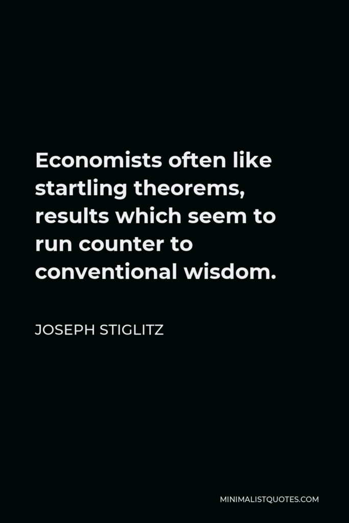 Joseph Stiglitz Quote - Economists often like startling theorems, results which seem to run counter to conventional wisdom.