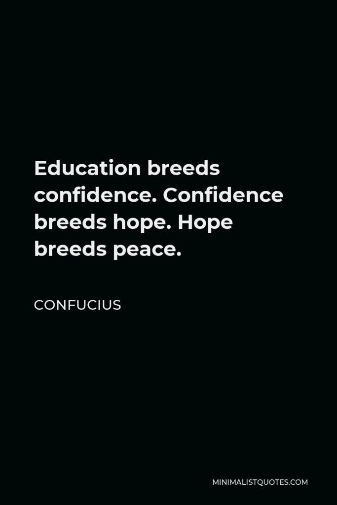 Confucius Quote - Education breeds confidence. Confidence breeds hope. Hope breeds peace.