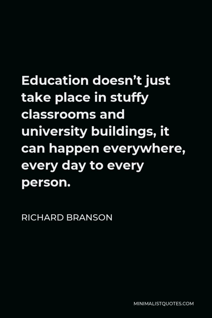 Richard Branson Quote - Education doesn't just take place in stuffy classrooms and university buildings, it can happen everywhere, every day to every person.