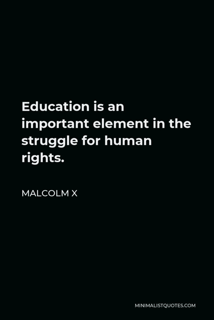 Malcolm X Quote - Education is an important element in the struggle for human rights.