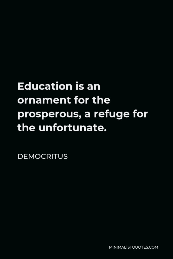 Democritus Quote - Education is an ornament for the prosperous, a refuge for the unfortunate.