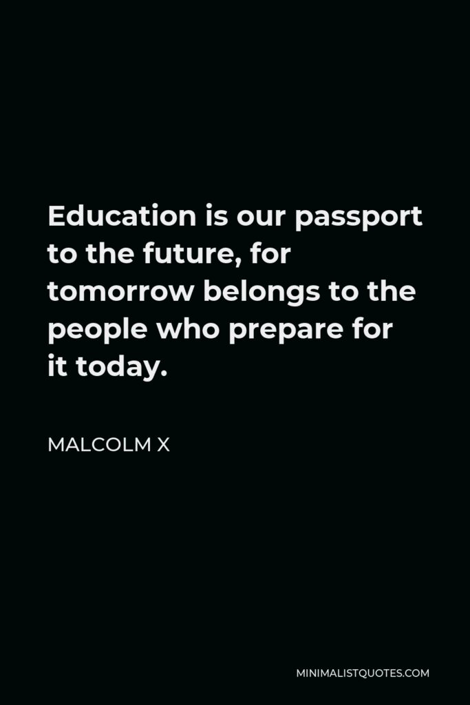 Malcolm X Quote - Education is our passport to the future, for tomorrow belongs to the people who prepare for it today.
