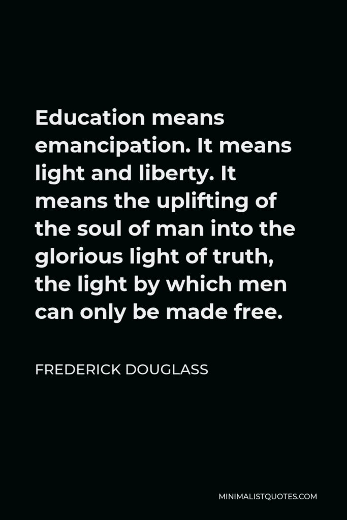 Frederick Douglass Quote - Education means emancipation. It means light and liberty. It means the uplifting of the soul of man into the glorious light of truth, the light by which men can only be made free.
