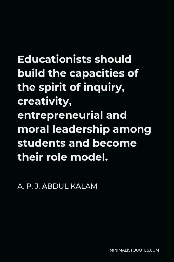 A. P. J. Abdul Kalam Quote - Educationists should build the capacities of the spirit of inquiry, creativity, entrepreneurial and moral leadership among students and become their role model.