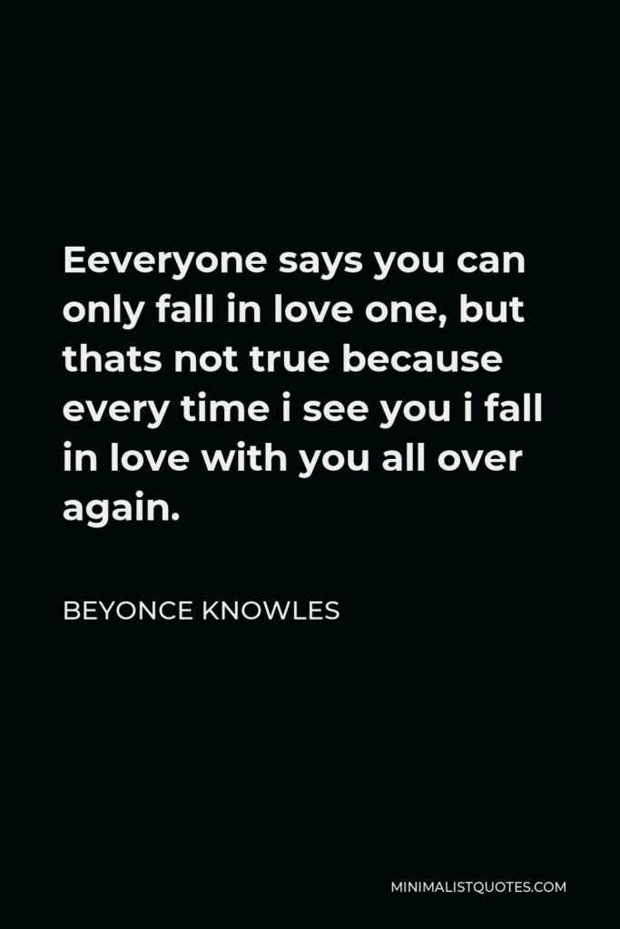 Beyonce Knowles Quote - Eeveryone says you can only fall in love one, but thats not true because every time i see you i fall in love with you all over again.