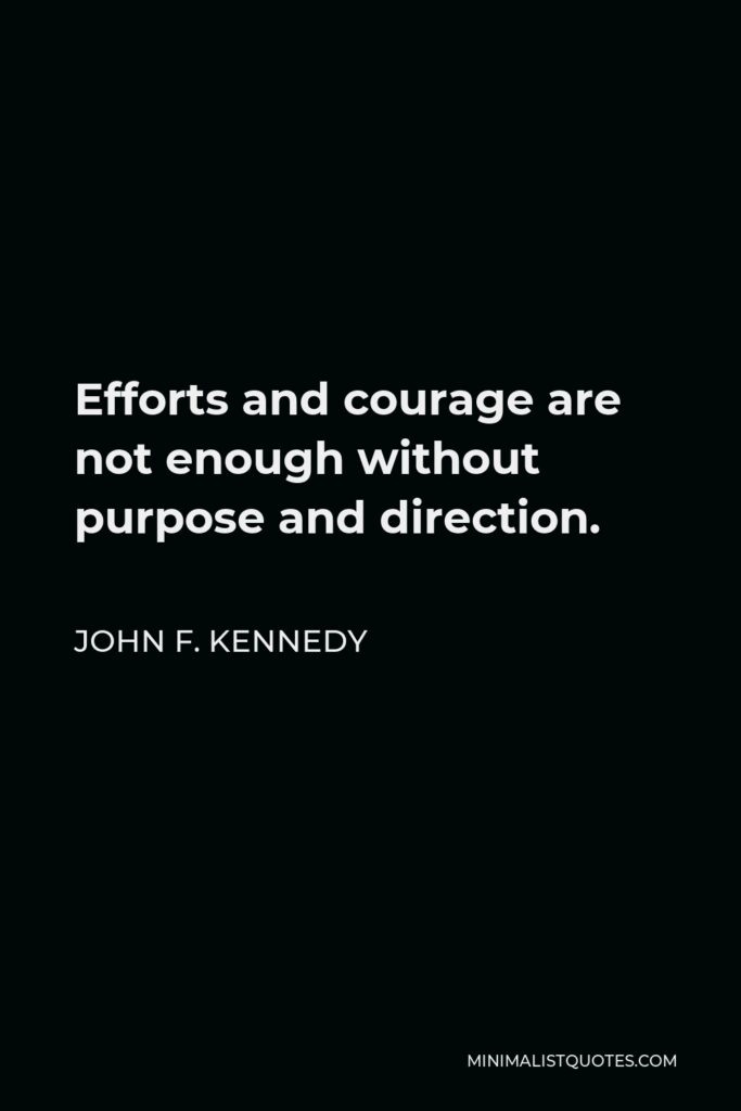 John F. Kennedy Quote - Efforts and courage are not enough without purpose and direction.