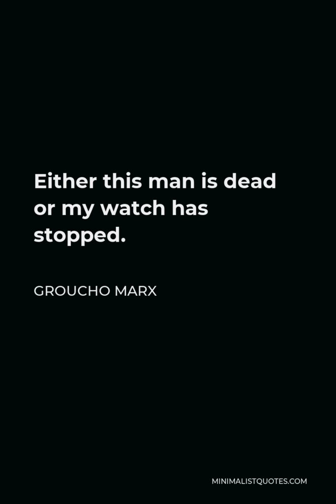 Groucho Marx Quote - Either this man is dead or my watch has stopped.