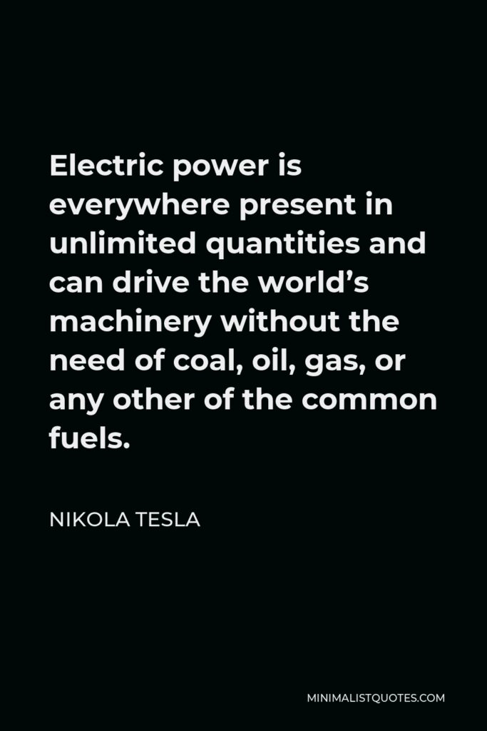 Nikola Tesla Quote - Electric power is everywhere present in unlimited quantities and can drive the world's machinery without the need of coal, oil, gas, or any other of the common fuels.