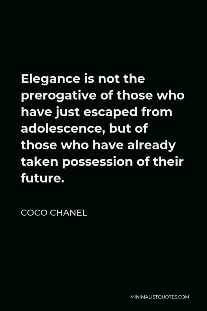 Coco Chanel Quote - Elegance is not the prerogative of those who have just escaped from adolescence, but of those who have already taken possession of their future.