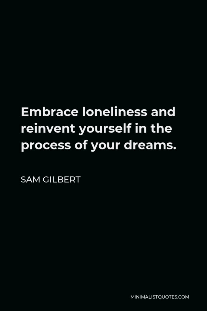 Sam Gilbert Quote - Embrace loneliness and reinvent yourself in the process of your dreams.