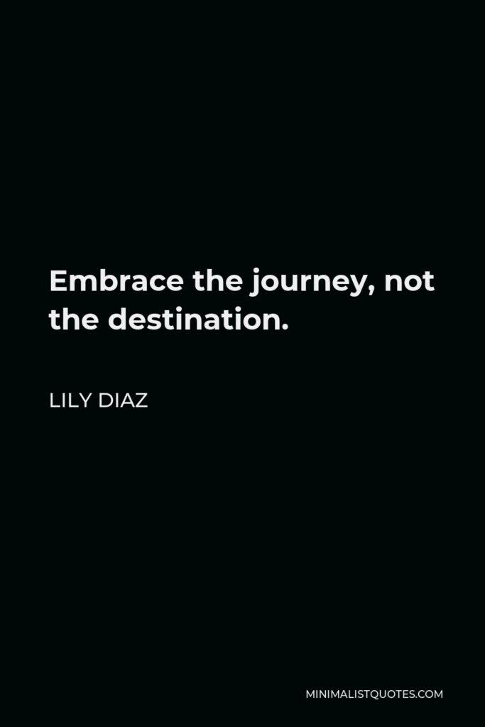 Lily Diaz Quote - Embrace the journey, not the destination.