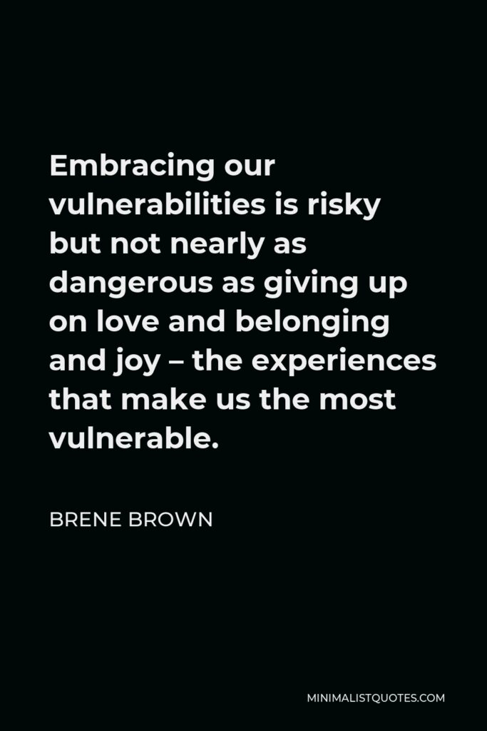 Brene Brown Quote - Embracing our vulnerabilities is risky but not nearly as dangerous as giving up on love and belonging and joy – the experiences that make us the most vulnerable.