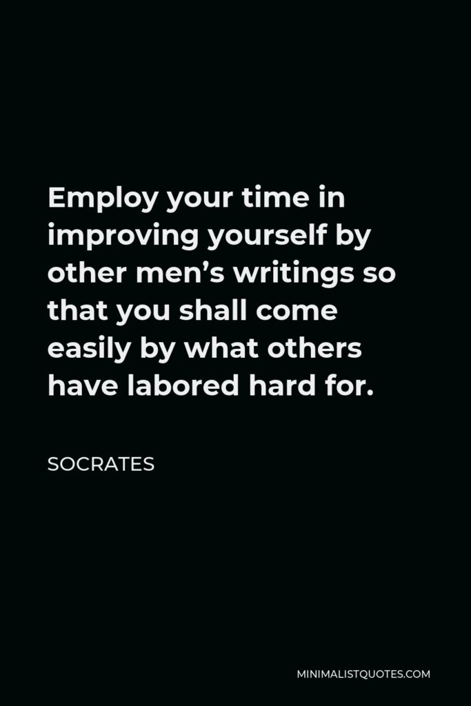 Socrates Quote - Employ your time in improving yourself by other men's writings, so that you shall gain easily what others have labored hard for.