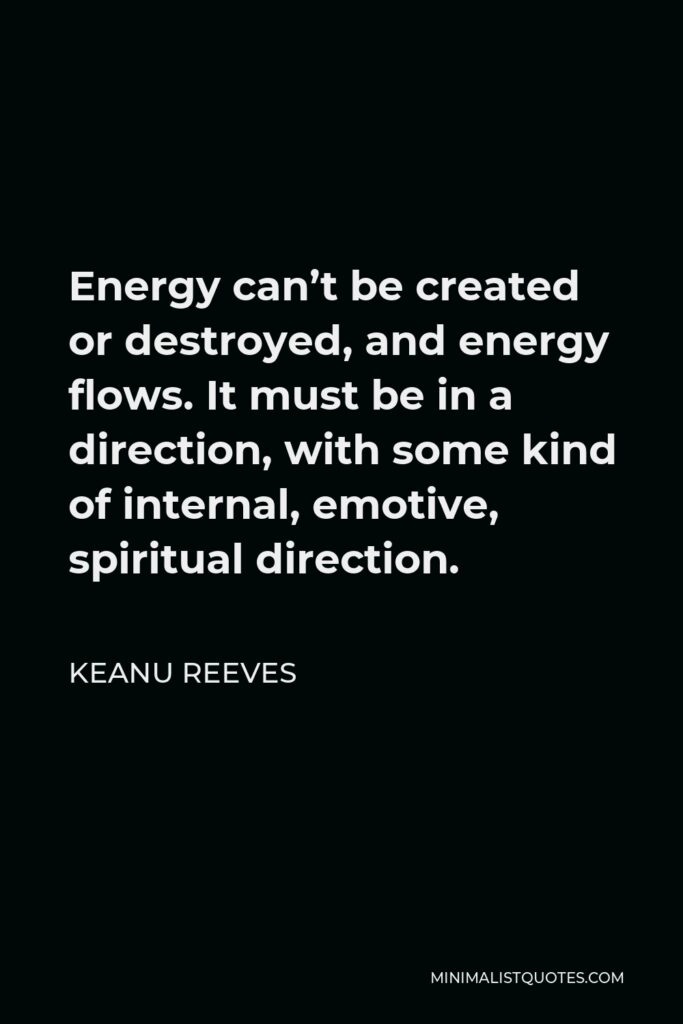 Keanu Reeves Quote - Energy can't be created or destroyed, and energy flows. It must be in a direction, with some kind of internal, emotive, spiritual direction.