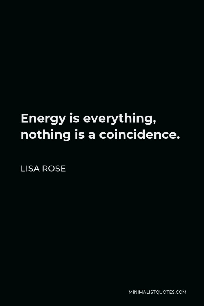 Lisa Rose Quote - Energy is everything, nothing is a coincidence.